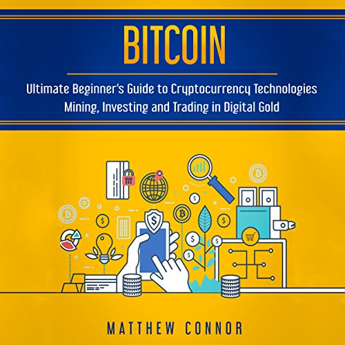 Bitcoin: Ultimate Beginner's Guide to Cryptocurrency Technologies - Mining, Investing and Trading in Digital Gold audiobook cover art