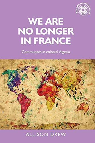 We are no longer in France: Communists in colonial Algeria (Studies in Imperialism)