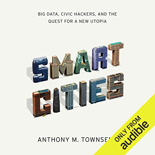 Smart Cities     Big Data, Civic Hackers, and the Quest for a New Utopia              By:                                                                                                                                 Anthony Townsend                               Narrated by:                                                                                                                                 Jeremy Arthur                      Length: 11 hrs and 43 mins     1 rating     Overall 5.0