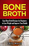 Bone Broth: Easy Bone Broth Recipes for Beginners to Lose Weight and Improve Your Health...
