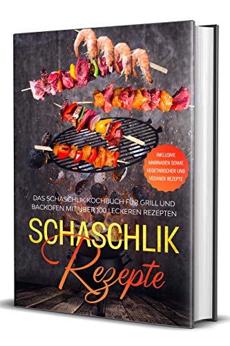 Schaschlik Rezepte: Das Schaschlik Kochbuch für Grill und Backofen mit über 100 leckeren Rezepten - Inklusive Marinaden sowie vegetarischer und veganer Rezepte