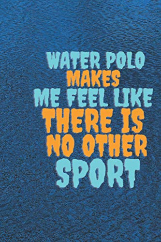 Water polo makes me feel like there is no other sport: Cute blank lined water polo gag gift notebook for boys and girls , write memories that you make ... polo , 120 page , 6*9 inches matte cover