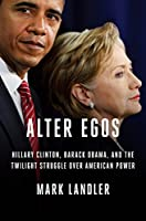 Alter Egos: Hillary Clinton, Barack Obama, and the Twilight Struggle Over American Power