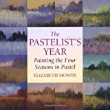 The Pastelist's Year: Painting the Four Seasons in Pastel - Elizabeth Mowry