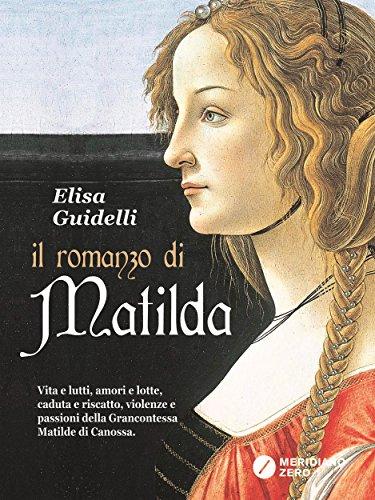 Il Romanzo di Matilda: Vita e lutti, amori e lotte, caduta e riscatto, violenze e passioni della Grancontessa Matilde di Canossa.