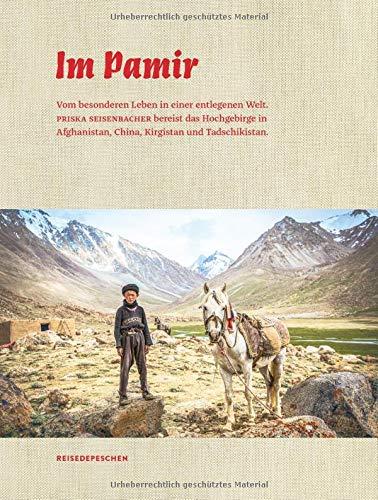 Im Pamir: Vom besonderen Leben in einer entlegenen Welt. Priska Seisenbacher bereist das Hochgebirge in Afghanistan, China, Kirgistan und ... China, Kirgistan und Tadschikistan