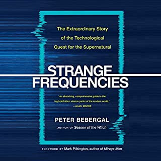 Strange Frequencies     The Extraordinary Story of the Technological Quest for the Supernatural              By:                                                                                                                                 Peter Bebergal                               Narrated by:                                                                                                                                 Will Damron                      Length: 7 hrs and 47 mins     4 ratings     Overall 4.8