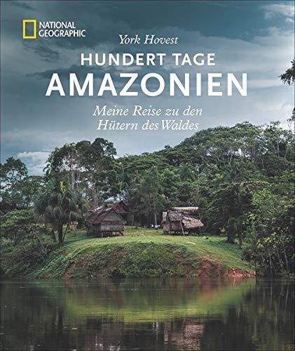 Hundert Tage Amazonien: Meine Reise zu den Hütern des Waldes