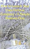 How To Launch Your Own Perfume Company: A Simple Business Plan (Lightyears Book 1) (English Edition)