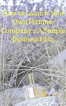 How To Launch Your Own Perfume Company: A Simple Business Plan (Lightyears Book 1) by [Philip Goutell]
