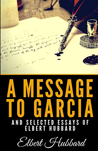 A Message To Garcia And Selected Essays Of Elbert Hubbard