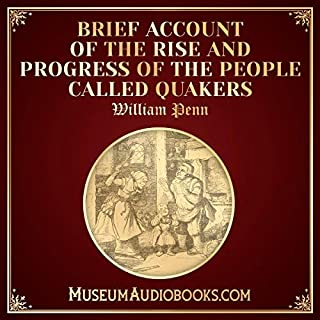 Brief Account of the Rise and Progress of the People Called Quakers                   Written by:                                                                                                                                 William Penn                               Narrated by:                                                                                                                                 Michael Fitzpatrick                      Length: 2 hrs and 22 mins     Not rated yet     Overall 0.0