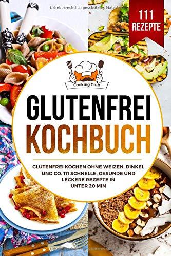 Glutenfrei Kochbuch: Glutenfrei kochen ohne Weizen, Dinkel und Co. 111...