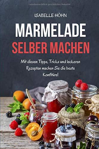 Marmelade selber machen: Mit diesen Tipps, Tricks und leckeren Rezepten machen Sie die beste Konfitüre