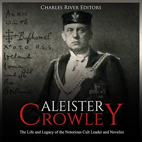 Aleister Crowley: The Life and Legacy of the Notorious Cult Leader and Novelist audiobook cover art