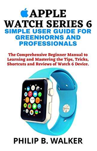 APPLE WATCH SERIES 6 SIMPLE USER GUIDE FOR GREENHORNS AND PROFESSIONALS: The Comprehensive Beginner Manual to Learning and Mastering the Tips, Tricks, Shortcuts and Reviews of Watch 6 Device.