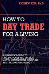 How to Day Trade for a Living A Beginner s Guide to Trading Tools and Tactics Money Management Discipline and Trading Psychology