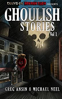 Drive-In Horrorshow Presents: Ghoulish Stories, Vol 1 by [Michael Neel, Greg Ansin]