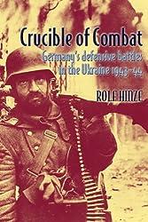 CRUCIBLE OF COMBAT: Germany's Defensive Battles in the Ukraine 1943-44: Rolf Hinze