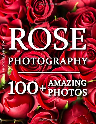 Flower Photography Book - Rose Photography: 100+ Amazing Pictures and Photos in this fantastic Flower Photo Book (Flower Picture Book & Flower Photography Book Series)