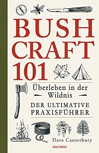 Bushcraft 101 - Überleben in der Wildnis / Der ultimative Survival Praxisführer (Überlebenstechnik, Extremsituationen, Outdoor)