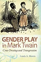 Gender Play in Mark Twain: Cross-Dressing and Transgression (Mark Twain & His Circle)