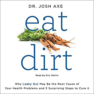 Eat Dirt     Why Leaky Gut May Be the Root Cause of Your Health Problems and 5 Surprising Steps to Cure It              Written by:                                                                                                                                 Josh Axe                               Narrated by:                                                                                                                                 Eric Martin                      Length: 8 hrs and 48 mins     16 ratings     Overall 4.6