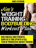 JIM'S WEIGHT TRAINING & BODYBUILDING WORKOUT PLAN: Build muscle and strength, burn fat & tone up with a full year of progressive weight training workouts (Home Workout & Weight Loss Success Book 8)