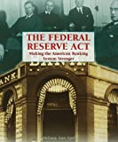 The Federal Reserve Act: Making the American Banking System Stronger (Progressive Movement 1900-1920: Efforts to Reform America's New Industrial Society)