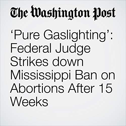 'Pure Gaslighting': Federal Judge Strikes down Mississippi Ban on Abortions After 15 Weeks audiobook cover art