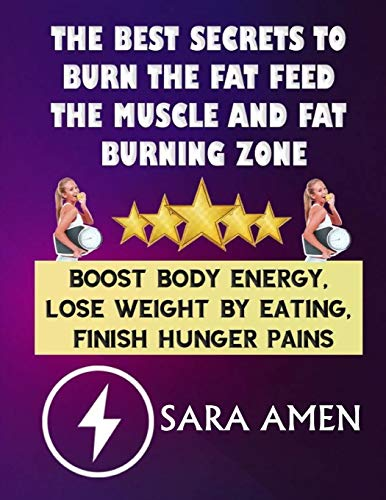 The Best Secrets To Burn The Fat Feed The Muscle And Fat Burning Zone: Boost Body Energy, Lose Weight By Eating, Finish Hunger Pains