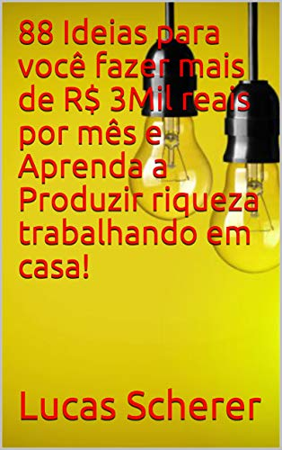 88 Ideias para você fazer mais de R$ 3Mil reais por mês e Aprenda a Produzir riqueza trabalhando em casa! (Portuguese Edition)