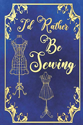 I'd Rather Be Sewing: Elegant Sewing project planner and notebook for women and girls   fashion designer journal   quilting planner