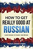 Russian: How to Get Really Good at Russian: Learn Russian to Fluency and Beyond