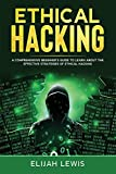 Ethical Hacking: A Comprehensive Beginner's Guide to Learn About the Effective Strategies of Ethical Hacking