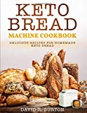 Keto Bread Machine Cookbook: Easy And Delicious Baking Recipes For Homemade Keto Bread