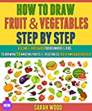 How To Draw Fruit And Vegetables Step By Step: A Clear & Easy Guide For Beginners & Kids To Drawing 56 Amazing Fruits And Vegetables Easily And Successfully. (How To Draw Fruit Step By Step)