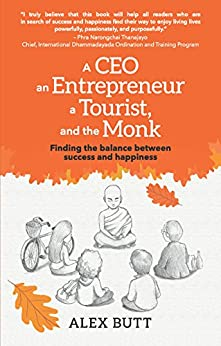 A CEO, an Entrepreneur, a Tourist and the Monk.: Finding the balance between Success and Happiness by [Alex Butt]
