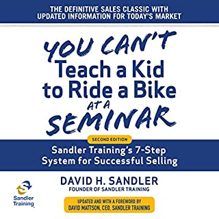 You Can't Teach a Kid to Ride a Bike at a Seminar     Sandler Training's 7-Step System for Successful Selling (2nd Edition)              By:                                                                                                                                 David Mattson - foreword,                                                                                        David H. Sandler                               Narrated by:                                                                                                                                 Sean Pratt                      Length: 8 hrs and 23 mins     171 ratings     Overall 4.7