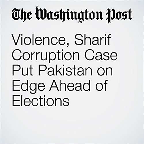 Violence, Sharif Corruption Case Put Pakistan on Edge Ahead of Elections copertina