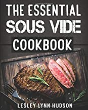 The Essential Sous Vide Cookbook: ✔ Modern Art of Creating Culinary Masterpieces at Home - Effortless Perfect Low-Temperature Meals Every Time - The Best Easy Recipes for Beginners and Advanced
