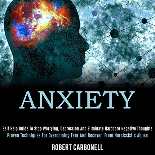 Anxiety: Self Help Guide to Stop Worrying, Depression and Eliminate Hardcore Negative Thoughts cover art