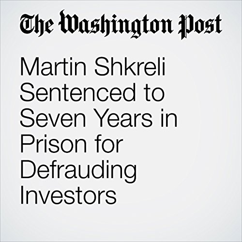Martin Shkreli Sentenced to Seven Years in Prison for Defrauding Investors copertina