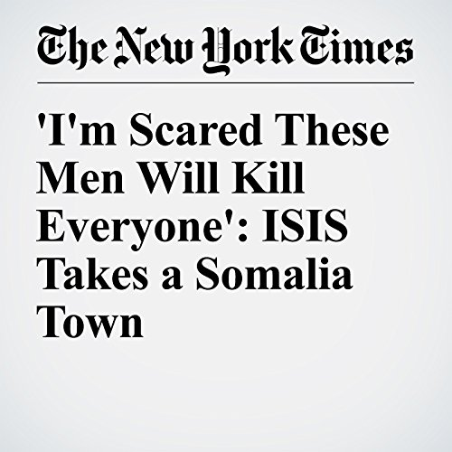 'I'm Scared These Men Will Kill Everyone': ISIS Takes a Somalia Town cover art