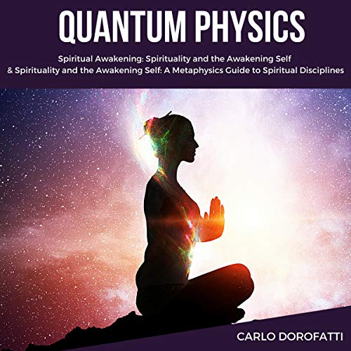 Quantum Physics: Including: Spiritual Awakening, Spirituality and the Awakening Self audiobook cover art