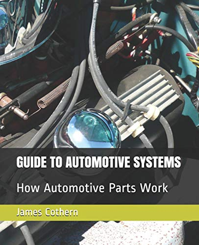 GUIDE TO AUTOMOTIVE SYSTEMS: How Automotive Parts Work