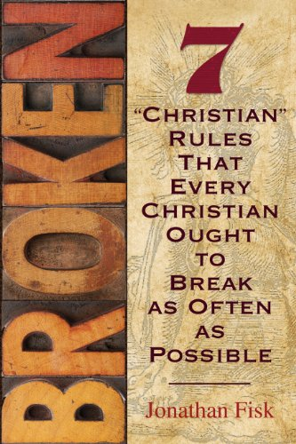 Broken: 7 'Christian' Rules That Every Christian Ought to Break as Often as Possible