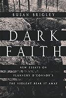 Dark Faith: New Essays on Flannery O'Connor's the Violent Bear It Away