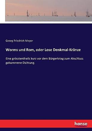 Worms und Rom, oder Lose Denkmal-Kränze: Eine grösstentheils kurz vor dem Bürgerkrieg zum Abschluss gekommene Dichtung.