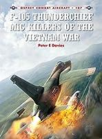 F-105 Thunderchief MiG Killers of the Vietnam War (Combat Aircraft)